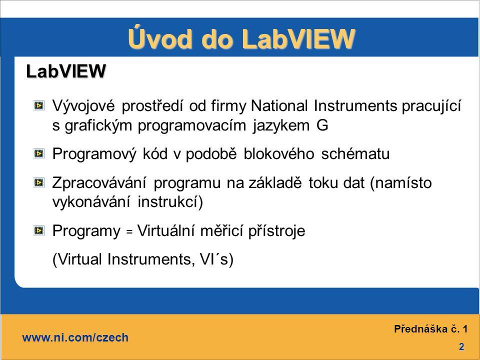 2 Úvod do LabVIEW LabVIEW www.ni.com/czech Vývojové prostředí od firmy National Instruments pracující s grafickým programovacím jazykem G Programový kód v podobě blokového schématu Zpracovávání programu na základě toku dat (namísto vykonávání instrukcí) Programy = Virtuální měřicí přístroje (Virtual Instruments, VI´s) Přednáška č.