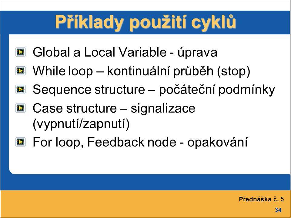 34 Příklady použití cyklů Global a Local Variable - úprava While loop – kontinuální průběh (stop) Sequence structure – počáteční podmínky Case structu