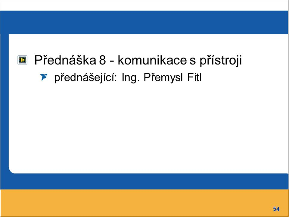 54 Přednáška 8 - komunikace s přístroji přednášející: Ing. Přemysl Fitl