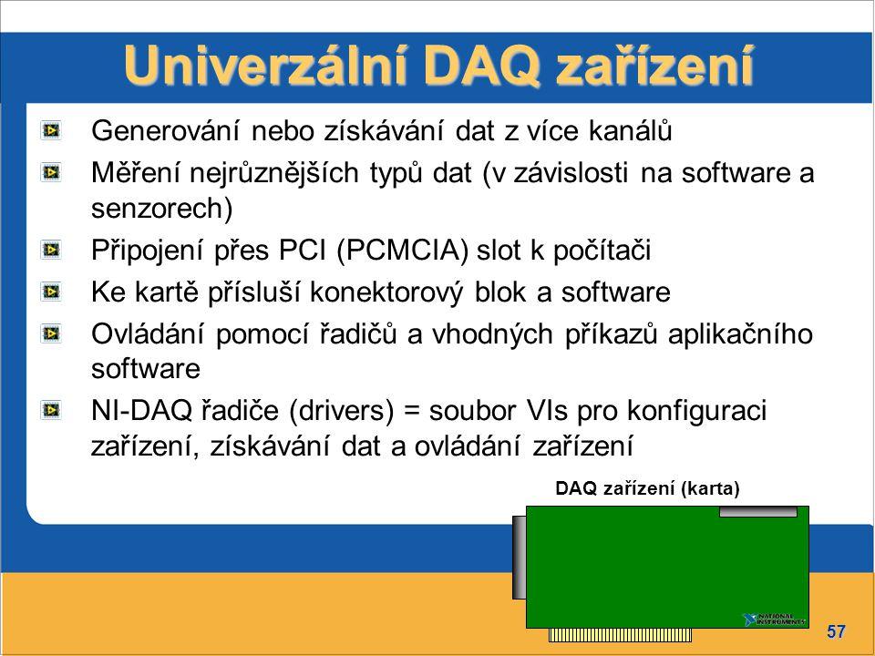 57 Univerzální DAQ zařízení Generování nebo získávání dat z více kanálů Měření nejrůznějších typů dat (v závislosti na software a senzorech) Připojení přes PCI (PCMCIA) slot k počítači Ke kartě přísluší konektorový blok a software Ovládání pomocí řadičů a vhodných příkazů aplikačního software NI-DAQ řadiče (drivers) = soubor VIs pro konfiguraci zařízení, získávání dat a ovládání zařízení DAQ zařízení (karta)