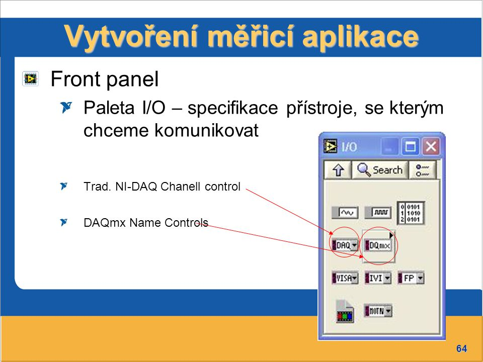 64 Vytvoření měřicí aplikace Front panel Paleta I/O – specifikace přístroje, se kterým chceme komunikovat Trad. NI-DAQ Chanell control DAQmx Name Cont