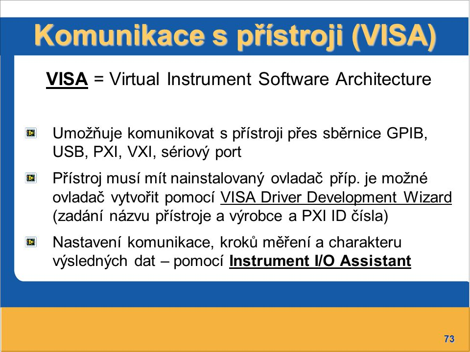 73 Komunikace s přístroji (VISA) VISA = Virtual Instrument Software Architecture Umožňuje komunikovat s přístroji přes sběrnice GPIB, USB, PXI, VXI, sériový port Přístroj musí mít nainstalovaný ovladač příp.
