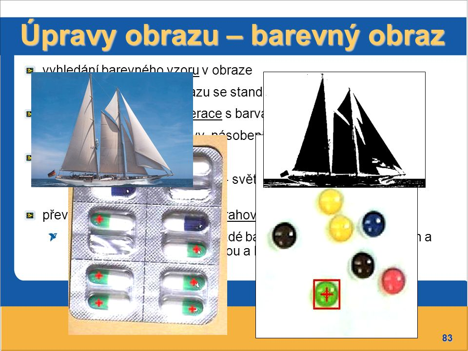 83 Úpravy obrazu – barevný obraz vyhledání barevného vzoru v obraze porovnává barvu obrazu se standardem, shodu označí matematické a logické operace s barvami přičtení, odečtení barvy, násobení, dělení,… převedení obrazu na šedý vybranou vlastnost obrazu - světlost, barevnou vrstvu, sytost - převede do šedé stupnice) převedení obrazu na binární - prahování rozdělení hodnot pixelů každé barevné vrstvy do dvou skupin a jejich transformace na černou a bílou barvu