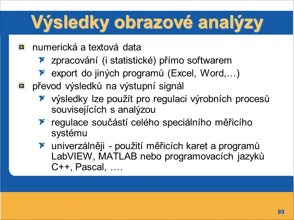 89 Výsledky obrazové analýzy numerická a textová data zpracování (i statistické) přímo softwarem export do jiných programů (Excel, Word,…) převod výsledků na výstupní signál výsledky lze použít pro regulaci výrobních procesů souvisejících s analýzou regulace součástí celého speciálního měřicího systému univerzálněji - použití měřicích karet a programů LabVIEW, MATLAB nebo programovacích jazyků C++, Pascal, ….