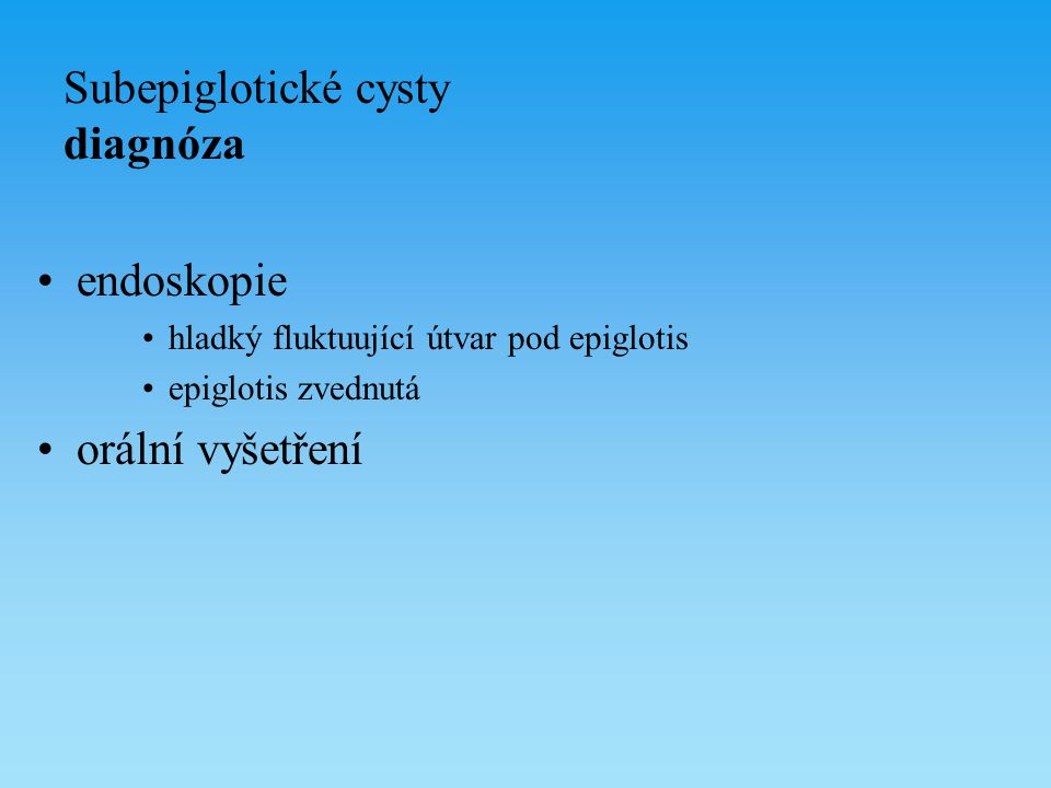 Subepiglotické cysty diagnóza endoskopie hladký fluktuující útvar pod epiglotis epiglotis zvednutá orální vyšetření