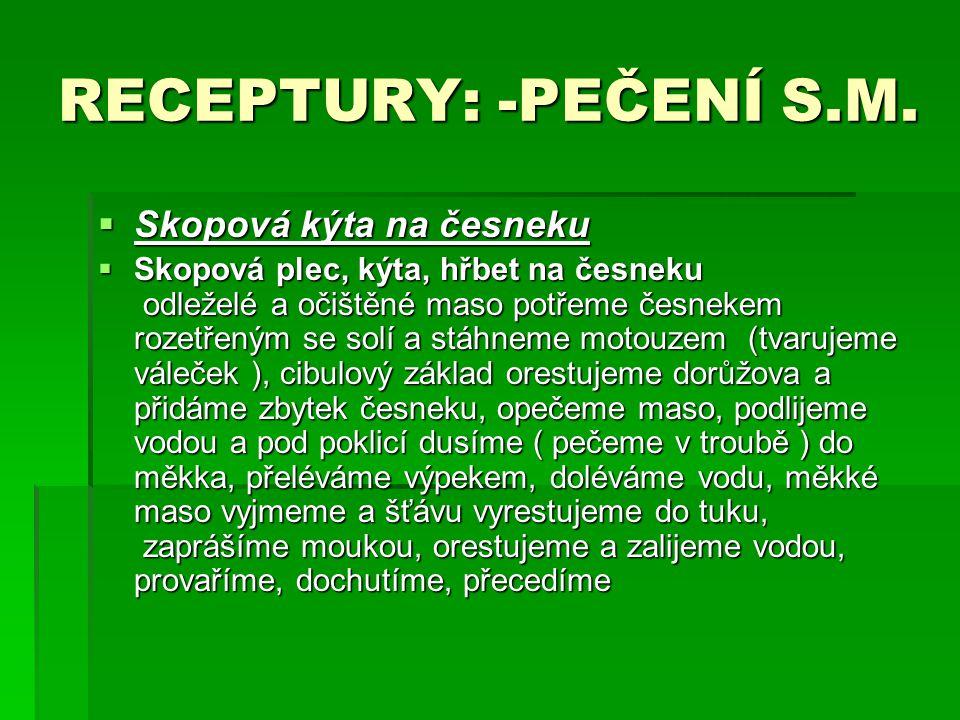 RECEPTURY: -PEČENÍ S.M.  Skopová kýta na česneku  Skopová plec, kýta, hřbet na česneku odleželé a očištěné maso potřeme česnekem rozetřeným se solí