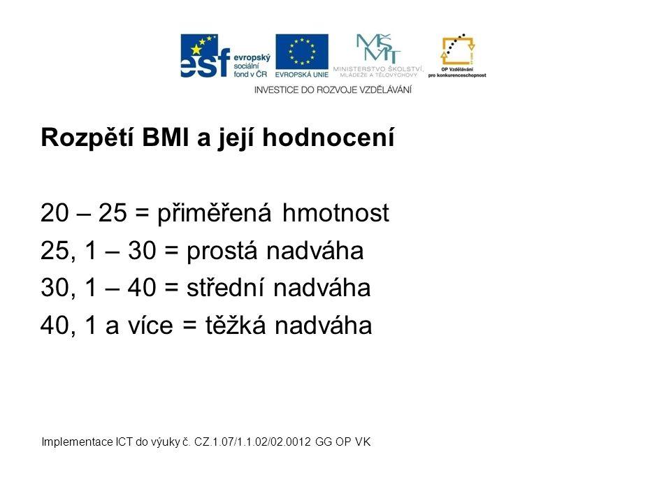 Rozpětí BMI a její hodnocení 20 – 25 = přiměřená hmotnost 25, 1 – 30 = prostá nadváha 30, 1 – 40 = střední nadváha 40, 1 a více = těžká nadváha Implem