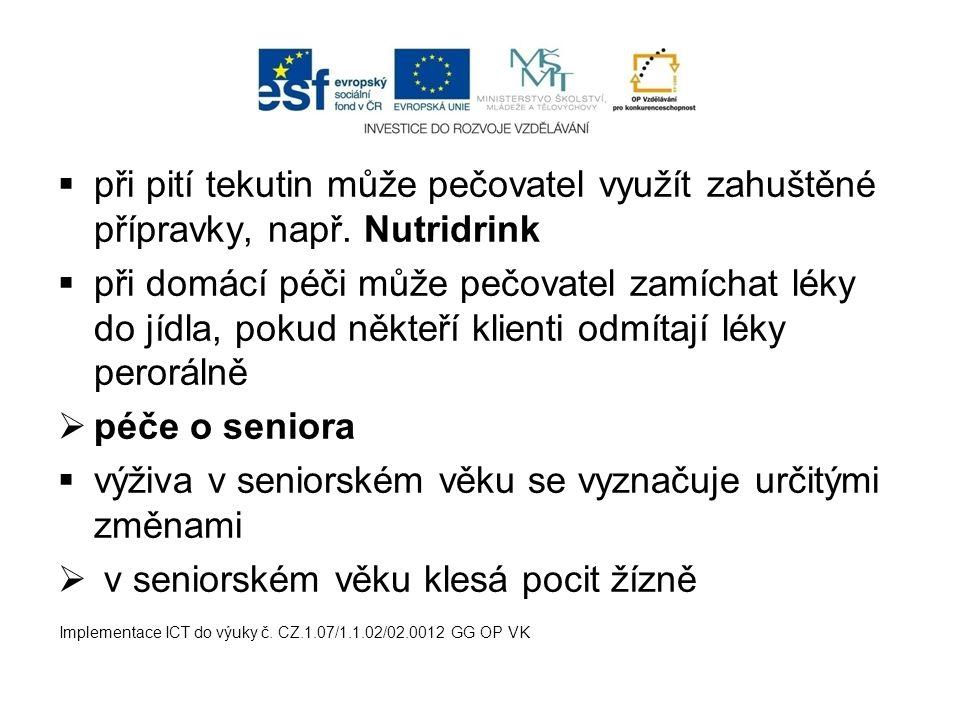  při pití tekutin může pečovatel využít zahuštěné přípravky, např. Nutridrink  při domácí péči může pečovatel zamíchat léky do jídla, pokud někteří