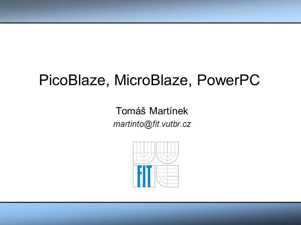 Obsah PicoBlaze Základní informace Architektura procesoru Instrukční sada Přerušovací systém Vstupně/Výstupní rozhraní Příklad použití procesoru MicroBlaze PowerPC