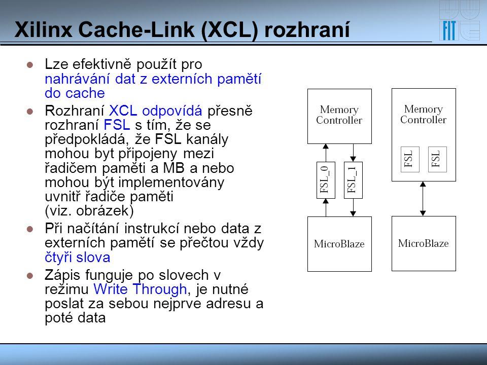 Xilinx Cache-Link (XCL) rozhraní Lze efektivně použít pro nahrávání dat z externích pamětí do cache Rozhraní XCL odpovídá přesně rozhraní FSL s tím, ž