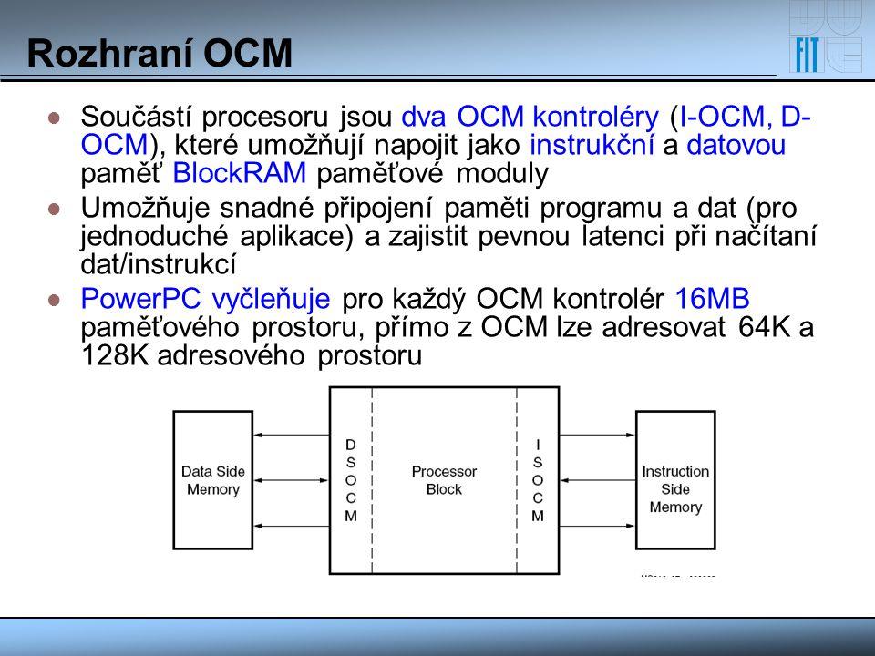 Rozhraní OCM Součástí procesoru jsou dva OCM kontroléry (I-OCM, D- OCM), které umožňují napojit jako instrukční a datovou paměť BlockRAM paměťové modu