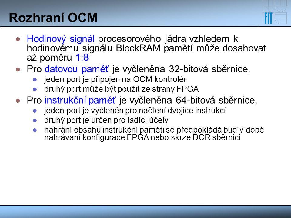 Rozhraní OCM Hodinový signál procesorového jádra vzhledem k hodinovému signálu BlockRAM pamětí může dosahovat až poměru 1:8 Pro datovou paměť je vyčle