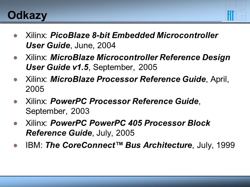 Odkazy Xilinx: PicoBlaze 8-bit Embedded Microcontroller User Guide, June, 2004 Xilinx: MicroBlaze Microcontroller Reference Design User Guide v1.5, Se