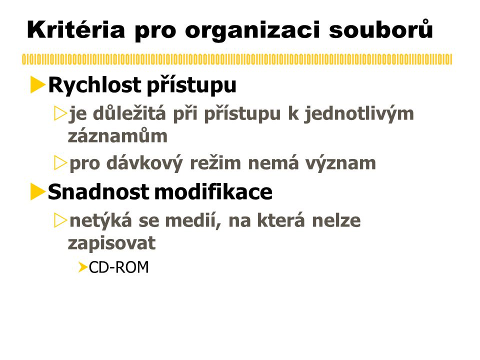 Kritéria pro organizaci souborů  Rychlost přístupu  je důležitá při přístupu k jednotlivým záznamům  pro dávkový režim nemá význam  Snadnost modifikace  netýká se medií, na která nelze zapisovat  CD-ROM