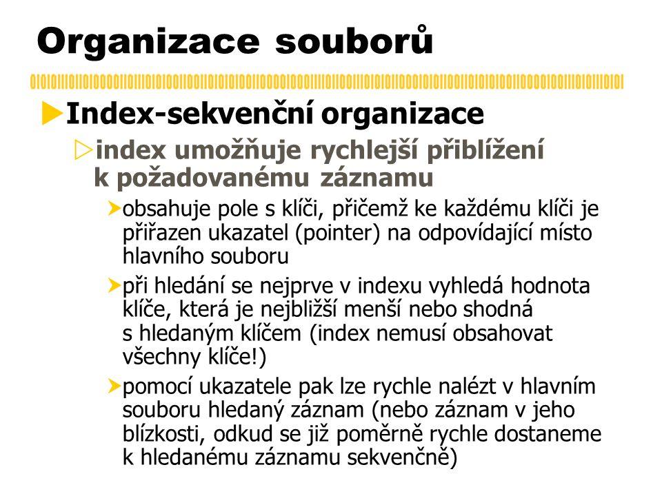 Organizace souborů  Index-sekvenční organizace  index umožňuje rychlejší přiblížení k požadovanému záznamu  obsahuje pole s klíči, přičemž ke každé