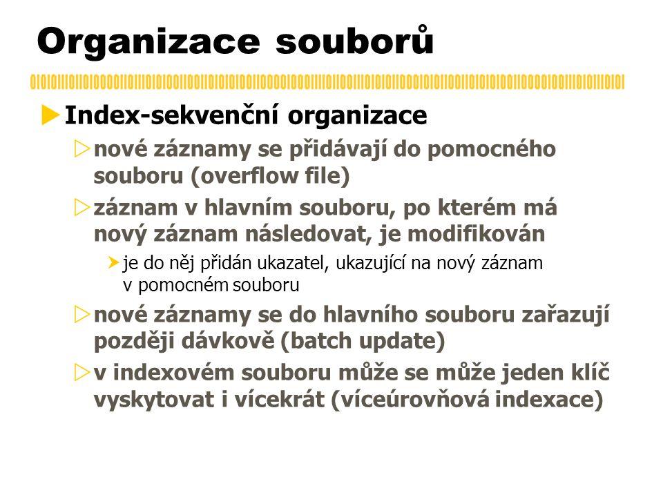 Organizace souborů  Index-sekvenční organizace  nové záznamy se přidávají do pomocného souboru (overflow file)  záznam v hlavním souboru, po kterém má nový záznam následovat, je modifikován  je do něj přidán ukazatel, ukazující na nový záznam v pomocném souboru  nové záznamy se do hlavního souboru zařazují později dávkově (batch update)  v indexovém souboru může se může jeden klíč vyskytovat i vícekrát (víceúrovňová indexace)