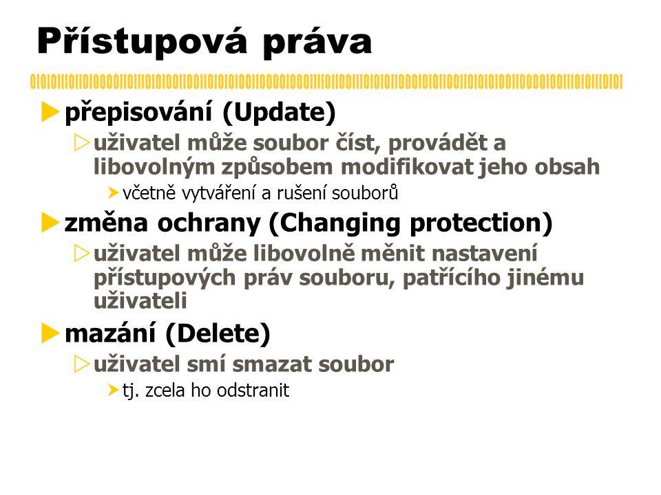 Přístupová práva  přepisování (Update)  uživatel může soubor číst, provádět a libovolným způsobem modifikovat jeho obsah  včetně vytváření a rušení souborů  změna ochrany (Changing protection)  uživatel může libovolně měnit nastavení přístupových práv souboru, patřícího jinému uživateli  mazání (Delete)  uživatel smí smazat soubor  tj.