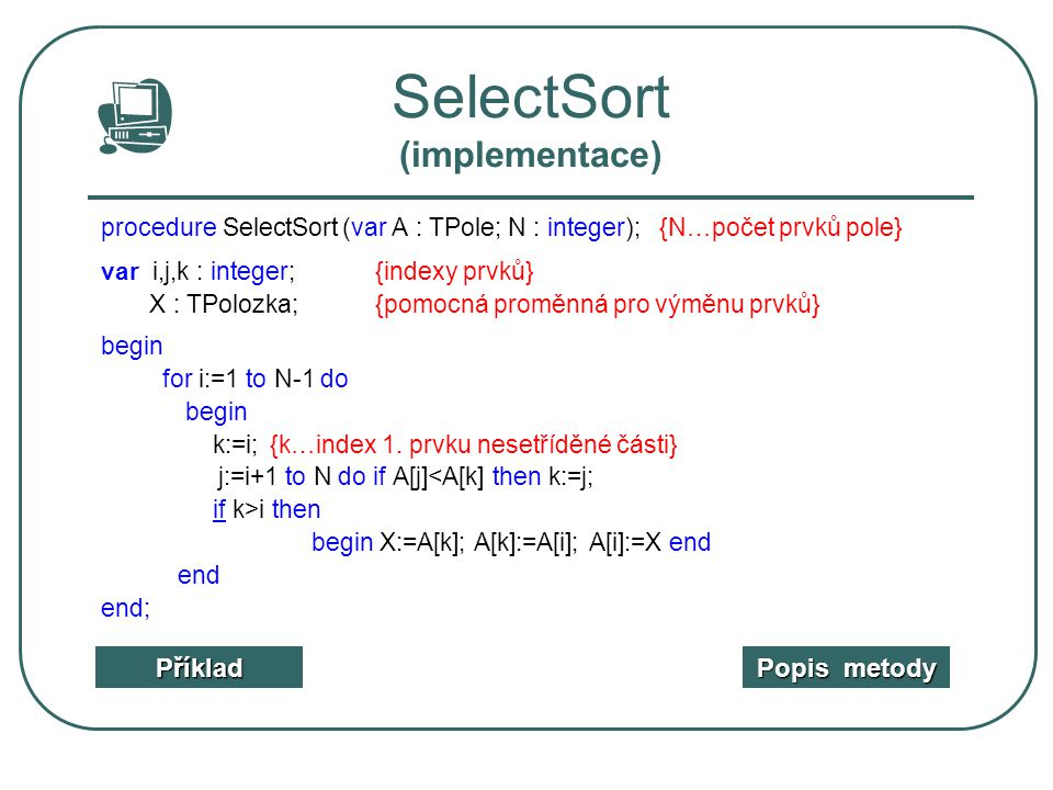 SelectSort (implementace) procedure SelectSort (var A : TPole; N : integer); {N…počet prvků pole} var i,j,k : integer;{indexy prvků} X : TPolozka;{pom