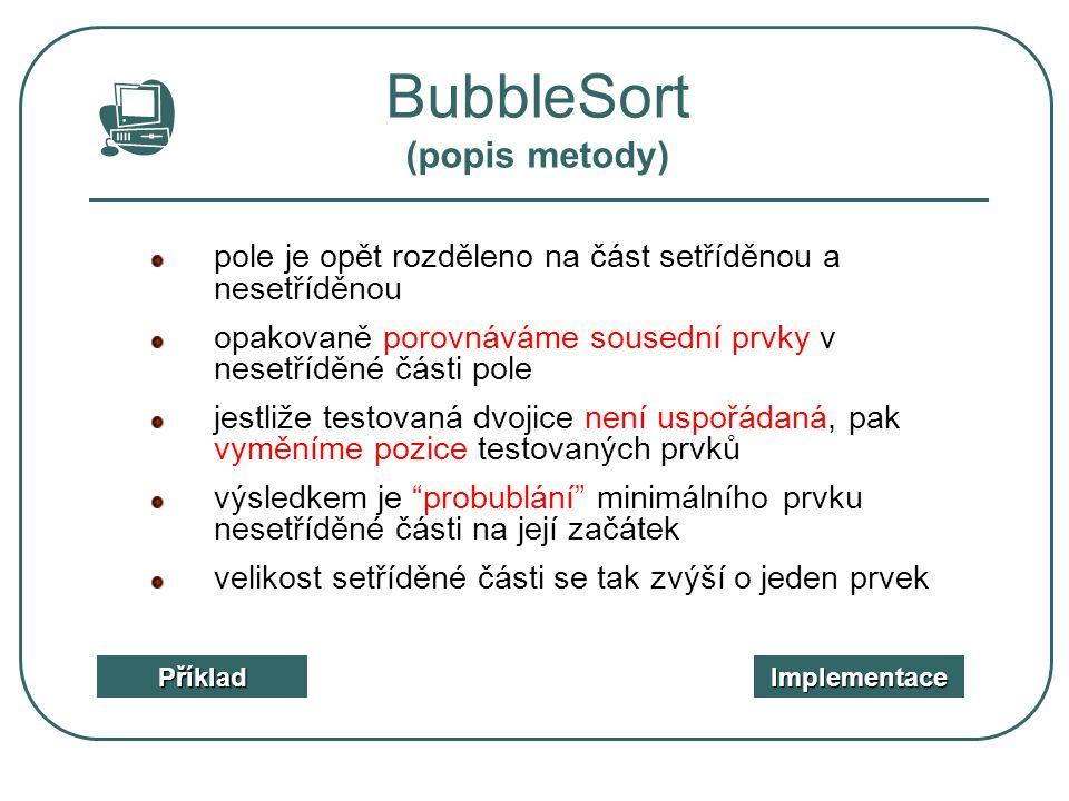 BubbleSort (popis metody) Příklad Implementace pole je opět rozděleno na část setříděnou a nesetříděnou opakovaně porovnáváme sousední prvky v nesetří