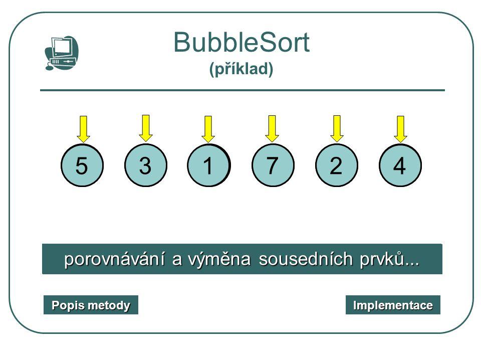 3 1 231 5 7 5 4 4 27 setříděná posloupnost nesetříděná vstupní posloupnost BubbleSort (příklad) Popis metody Popis metody Implementace porovnávání a v