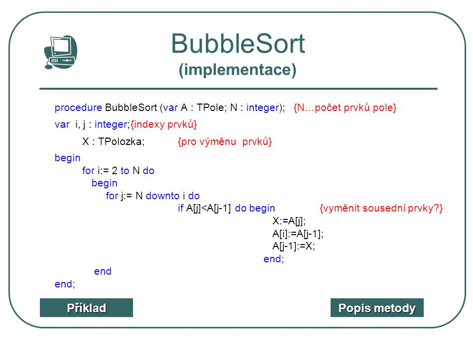 BubbleSort (implementace) procedure BubbleSort (var A : TPole; N : integer); {N…počet prvků pole} var i, j : integer;{indexy prvků} X : TPolozka;{pro