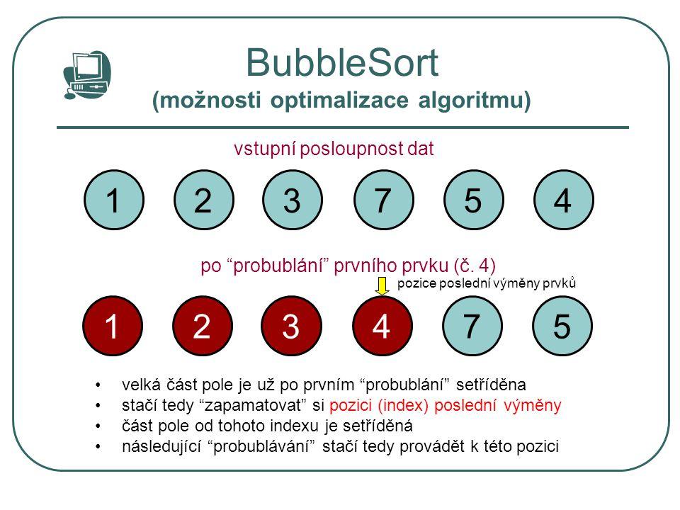"""BubbleSort (možnosti optimalizace algoritmu) 3 2 14 57 vstupní posloupnost dat po """"probublání"""" prvního prvku (č. 4) 3 2 15 74 velká část pole je už po"""