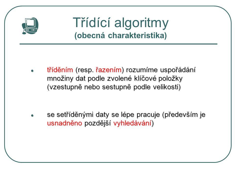 Třídící algoritmy (obecná charakteristika) v programech obvykle třídíme objekty, které lze popsat datovou strukturou typu záznam (v Pascalu) v programech obvykle třídíme objekty, které lze popsat datovou strukturou typu záznam (v Pascalu) v takové struktuře bývá označena jedna položka jako klíčová (klíč) v takové struktuře bývá označena jedna položka jako klíčová (klíč) podle klíče se pak záznamy řadí (vzestupně nebo sestupně) podle klíče se pak záznamy řadí (vzestupně nebo sestupně) ostatní položky jsou z hlediska třídění nevýznamné, pouze se přemisťují ostatní položky jsou z hlediska třídění nevýznamné, pouze se přemisťují