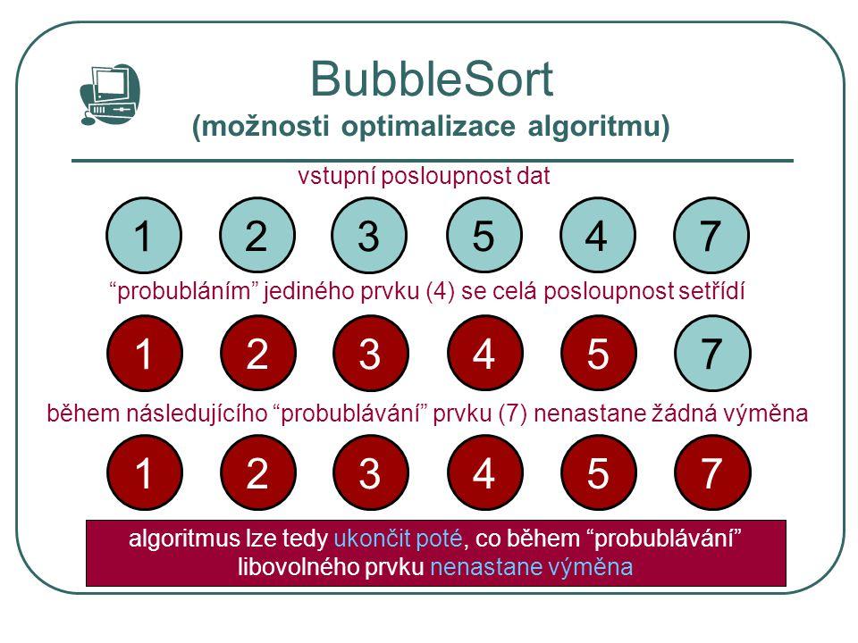 """BubbleSort (možnosti optimalizace algoritmu) 3 2 17 45 vstupní posloupnost dat """"probubláním"""" jediného prvku (4) se celá posloupnost setřídí 3 2 17 54"""