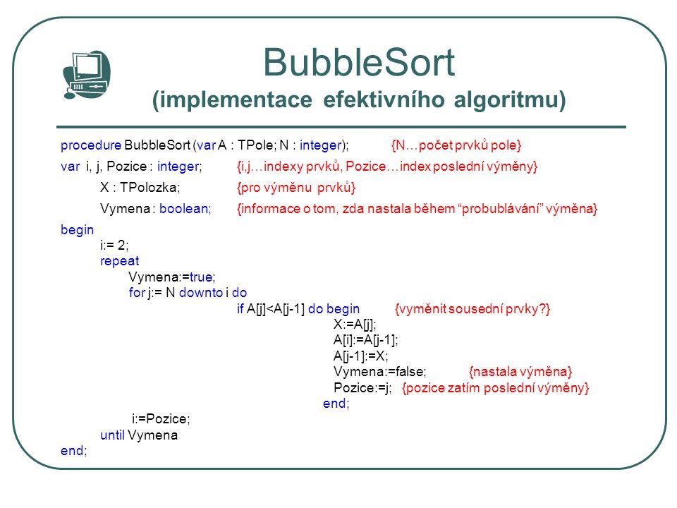 BubbleSort (implementace efektivního algoritmu) procedure BubbleSort (var A : TPole; N : integer); {N…počet prvků pole} var i, j, Pozice : integer;{i,