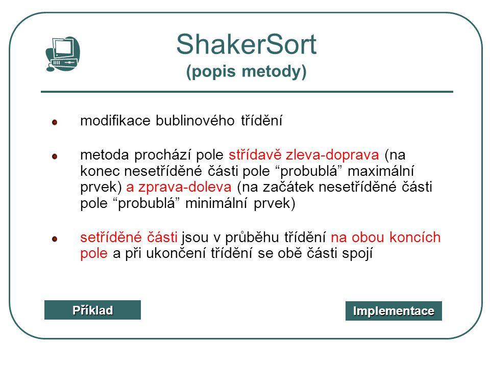 ShakerSort (popis metody) Příklad Implementace modifikace bublinového třídění metoda prochází pole střídavě zleva-doprava (na konec nesetříděné části