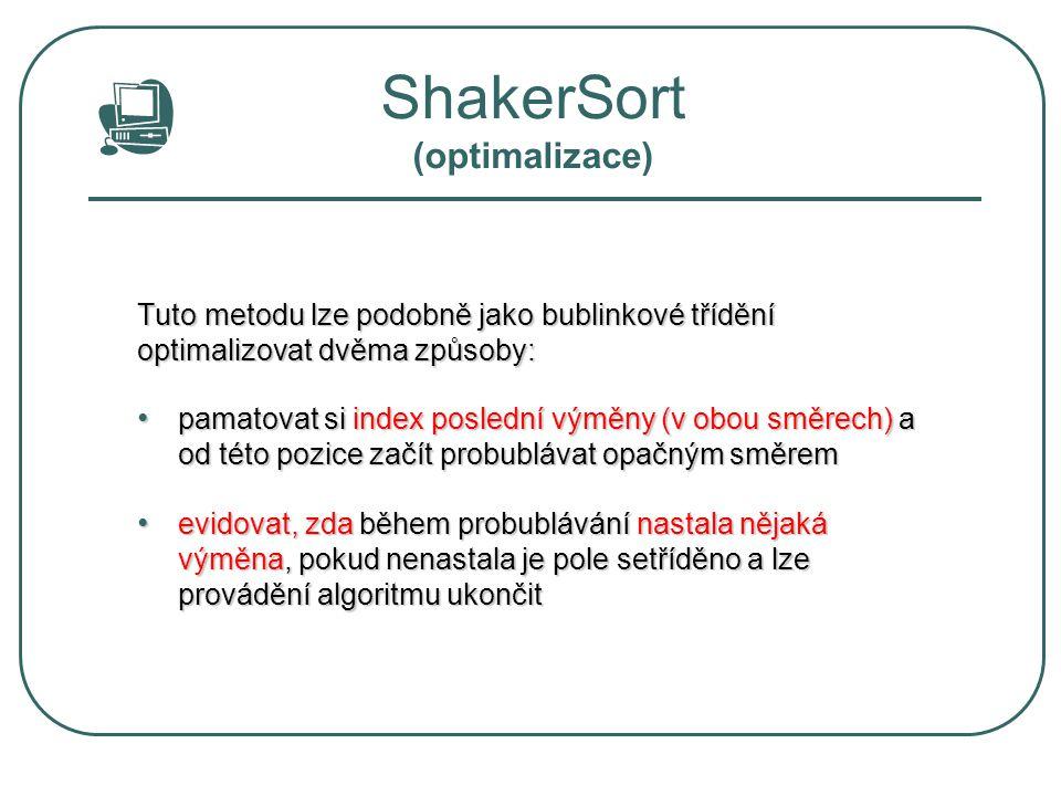 ShakerSort (optimalizace) Tuto metodu lze podobně jako bublinkové třídění optimalizovat dvěma způsoby: pamatovat si index poslední výměny (v obou směr