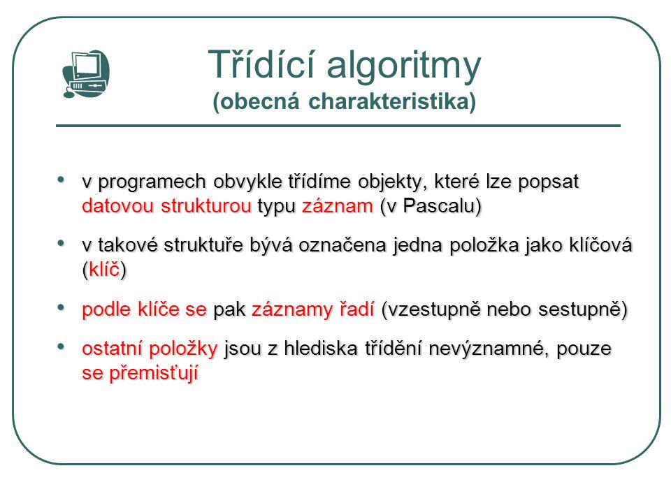 Třídící algoritmy (základní rozdělení) Vnitřní třídění Vnitřní třídění použijeme tehdy, pokud lze množinu tříděných dat umístit do vnitřní paměti počítače použijeme tehdy, pokud lze množinu tříděných dat umístit do vnitřní paměti počítače data jsou uložena v poli a algoritmy využívají možnosti přímého přístupu k jednotlivým prvkům (třídění polí) data jsou uložena v poli a algoritmy využívají možnosti přímého přístupu k jednotlivým prvkům (třídění polí) Vnější třídění Vnější třídění použijeme tehdy, kdy se tříděná data nevejdou do vnitřní paměti použijeme tehdy, kdy se tříděná data nevejdou do vnitřní paměti data jsou umístěna v souborech na vnějším paměťovém médiu data jsou umístěna v souborech na vnějším paměťovém médiu třídění je založeno na opakovaném čtení a vytváření souborů třídění je založeno na opakovaném čtení a vytváření souborů