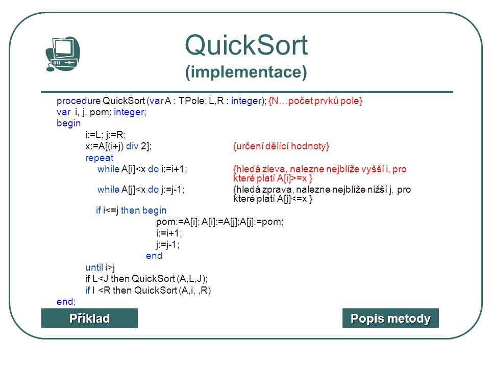 QuickSort (implementace) Příklad Popis metody Popis metody procedure QuickSort (var A : TPole; L,R : integer); {N…počet prvků pole} var i, j, pom: int