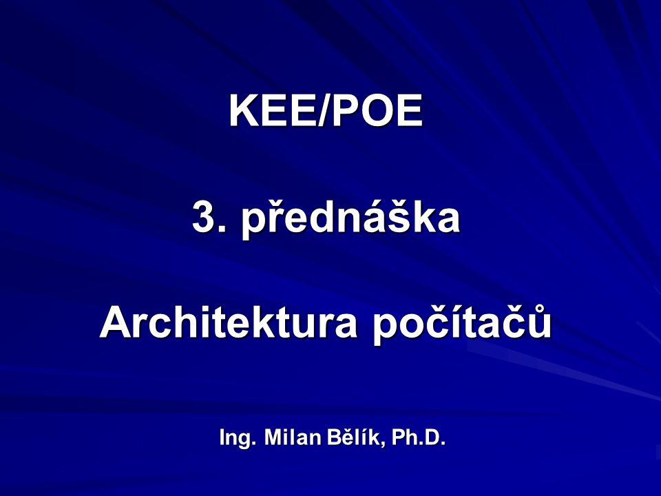 KEE/POE 3. přednáška Architektura počítačů Ing. Milan Bělík, Ph.D.