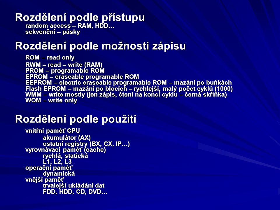 Rozdělení podle přístupu random access – RAM, HDD… sekvenční – pásky Rozdělení podle možnosti zápisu ROM – read only RWM – read – write (RAM) PROM – p