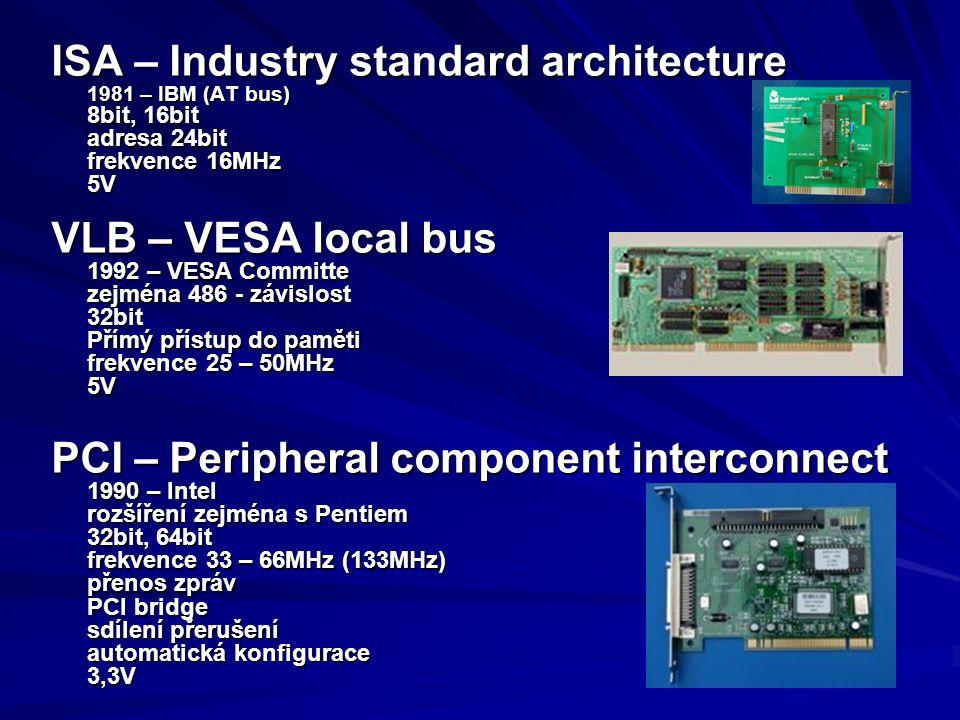 ISA – Industry standard architecture 1981 – IBM (AT bus) 8bit, 16bit adresa 24bit frekvence 16MHz 5V VLB – VESA local bus 1992 – VESA Committe zejména
