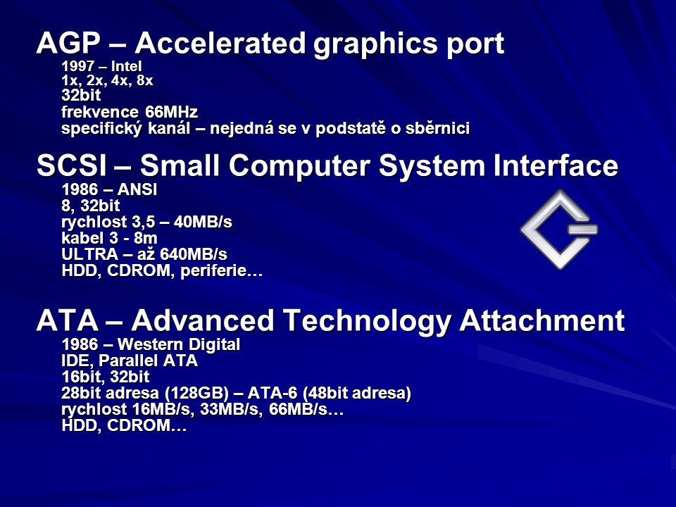 AGP – Accelerated graphics port 1997 – Intel 1x, 2x, 4x, 8x 32bit frekvence 66MHz specifický kanál – nejedná se v podstatě o sběrnici SCSI – Small Com