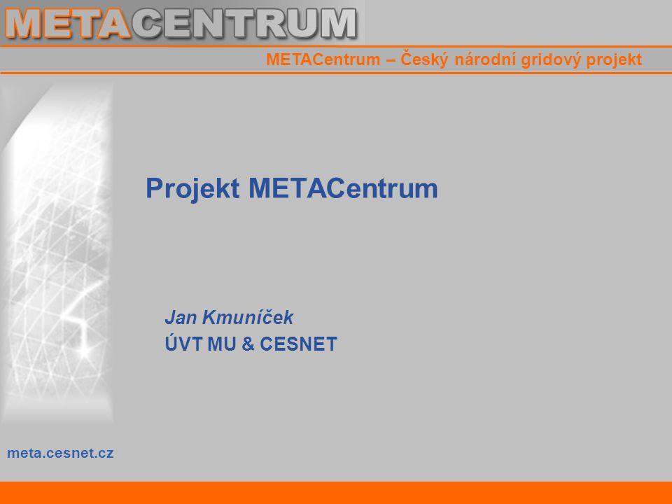 meta.cesnet.cz METACentrum – Český národní gridový projekt Projekt METACentrum Jan Kmuníček ÚVT MU & CESNET