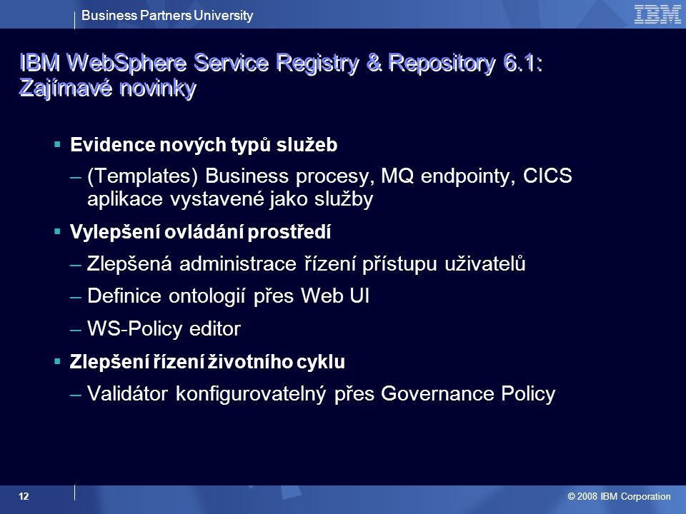 Business Partners University © 2008 IBM Corporation 12 IBM WebSphere Service Registry & Repository 6.1: Zajímavé novinky  Evidence nových typů služeb