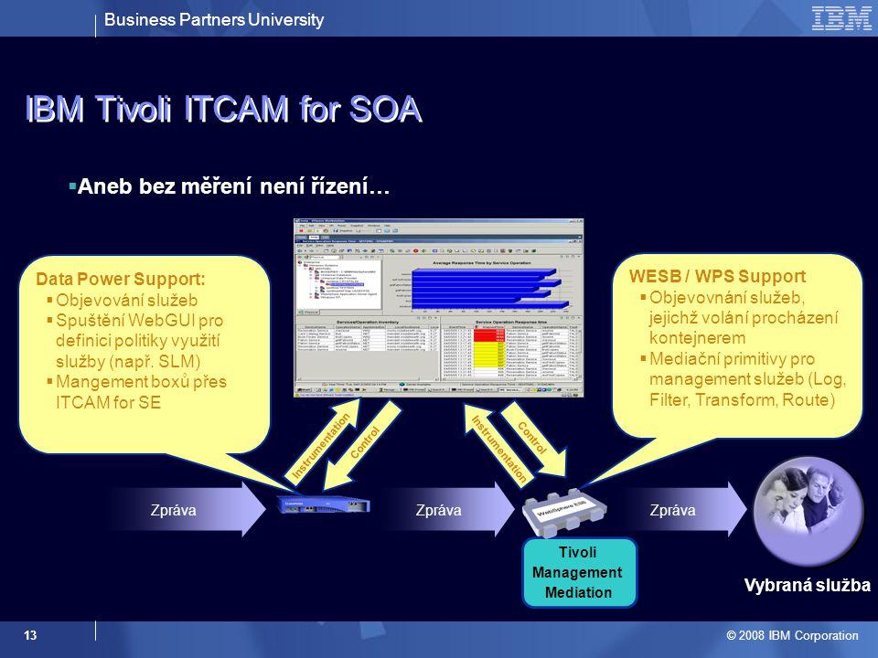 Business Partners University © 2008 IBM Corporation 13 IBM Tivoli ITCAM for SOA  Aneb bez měření není řízení… Tivoli M ana g e m en t Mediation Zpráva Vybraná služba WESB / WPS Support  Objevovnání služeb, jejichž volání procházení kontejnerem  Mediační primitivy pro management služeb (Log, Filter, Transform, Route) Data Power Support:  Objevování služeb  Spuštění WebGUI pro definici politiky využití služby (např.