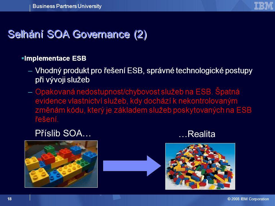 Business Partners University © 2008 IBM Corporation 18 Selhání SOA Governance (2)  Implementace ESB –Vhodný produkt pro řešení ESB, správné technolog