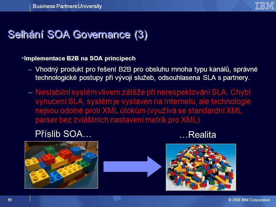 Business Partners University © 2008 IBM Corporation 19 Selhání SOA Governance (3)  Implementace B2B na SOA principech –Vhodný produkt pro řešení B2B pro obsluhu mnoha typu kanálů, správné technologické postupy při vývoji služeb, odsouhlasena SLA s partnery.