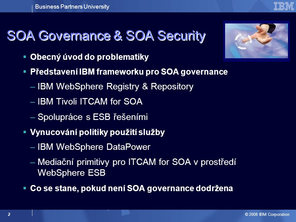 Business Partners University © 2008 IBM Corporation 2 SOA Governance & SOA Security  Obecný úvod do problematiky  Představení IBM frameworku pro SOA governance –IBM WebSphere Registry & Repository –IBM Tivoli ITCAM for SOA –Spolupráce s ESB řešeními  Vynucování politiky použití služby –IBM WebSphere DataPower –Mediační primitivy pro ITCAM for SOA v prostředí WebSphere ESB  Co se stane, pokud není SOA governance dodržena