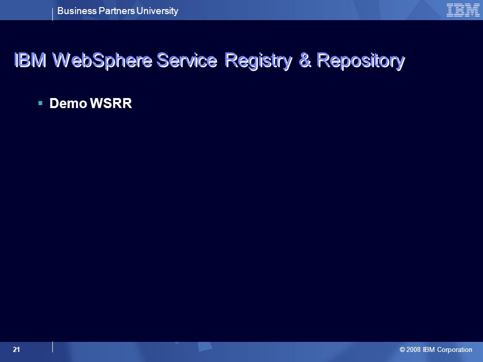 Business Partners University © 2008 IBM Corporation 21 IBM WebSphere Service Registry & Repository  Demo WSRR