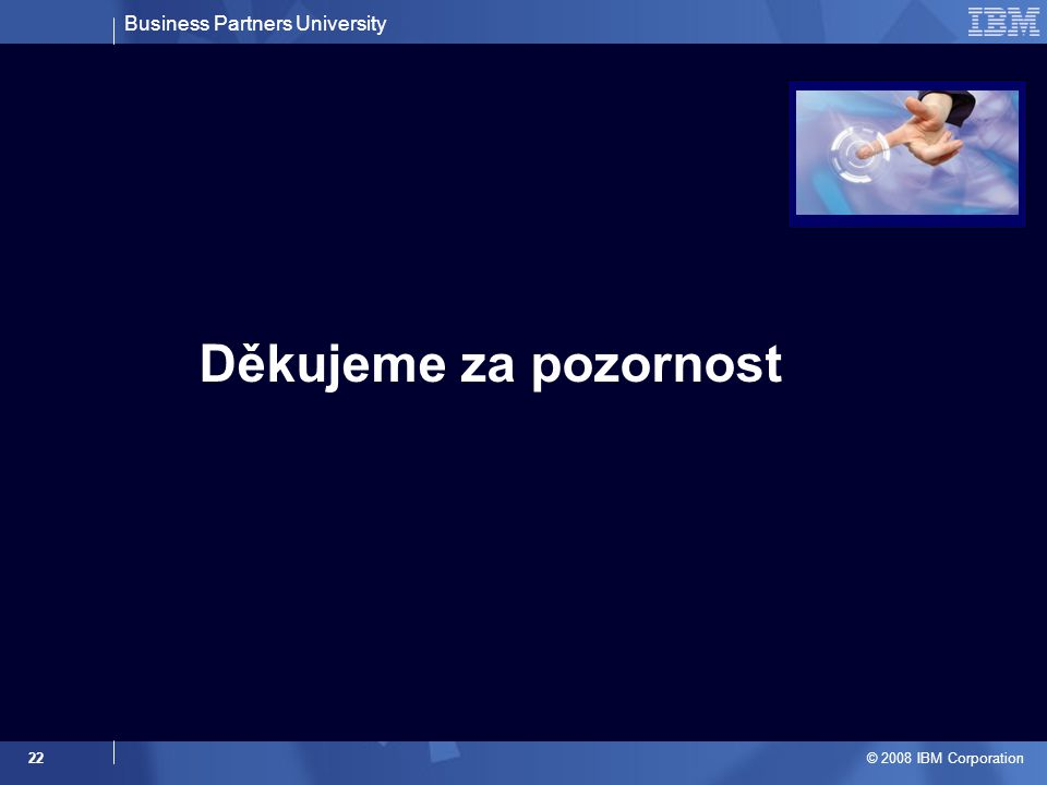 Business Partners University © 2008 IBM Corporation 22 Děkujeme za pozornost