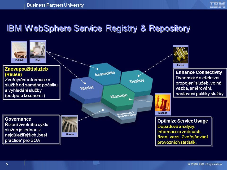 Business Partners University © 2008 IBM Corporation 6 IBM WebSphere Service Registry & Repository: Publish & Find  Základ pro Reuse –Flexibilta a úspora v SOA je dosahována znovupoužitím naopak vývoj služeb jako komponent řešení prodražují –Vytvoření kvalitního a věrohodného katalogu služeb  Klasifikace služeb pomocí konfigurovatelných ontologií (slovník) pro podporu vyhledávání –Možnost definice vlastních ontologií přes Web UI  Uživatelské nástroje pro přístup k uloženým datům a metadatům –Eclipse plug-in, Web UI,.NET  Standardizovaná API pro přístup k datům –Java, EJB, REST/WebService