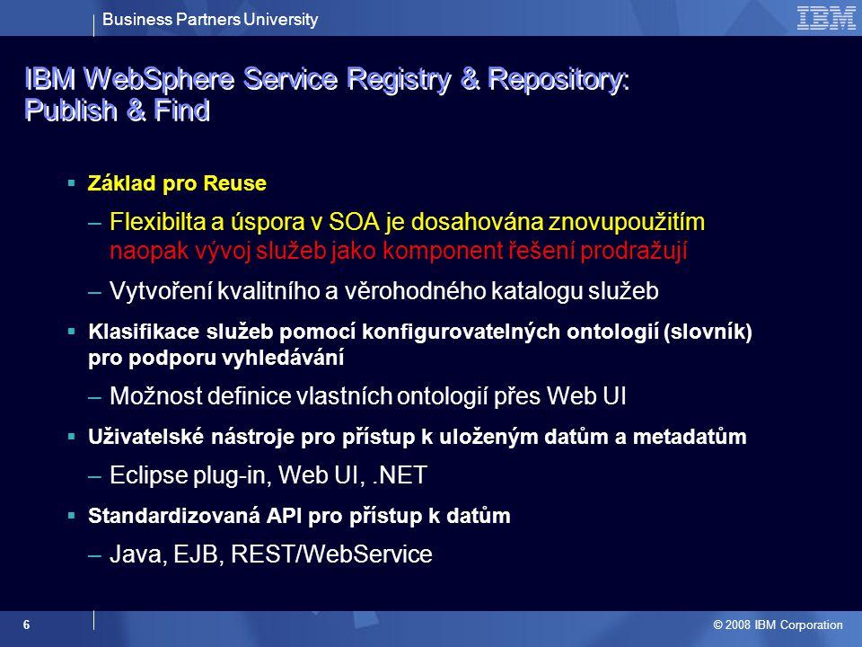 Business Partners University © 2008 IBM Corporation 6 IBM WebSphere Service Registry & Repository: Publish & Find  Základ pro Reuse –Flexibilta a úsp