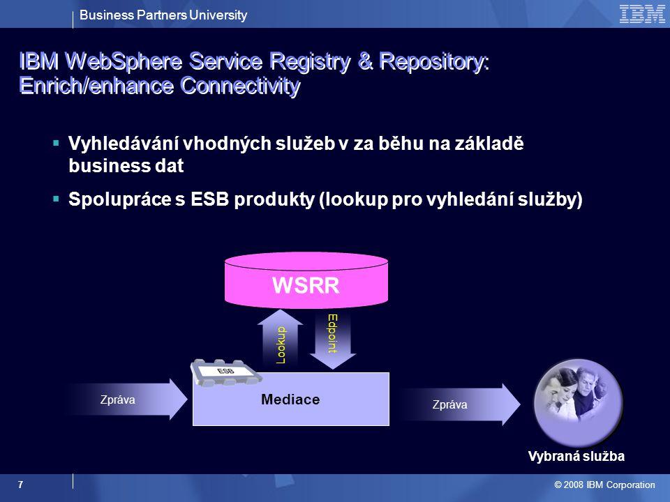 Business Partners University © 2008 IBM Corporation 7 Mediace IBM WebSphere Service Registry & Repository: Enrich/enhance Connectivity  Vyhledávání vhodných služeb v za běhu na základě business dat  Spolupráce s ESB produkty (lookup pro vyhledání služby) Zpráva Lookup Vybraná služba Edpoint Zpráva WSRR