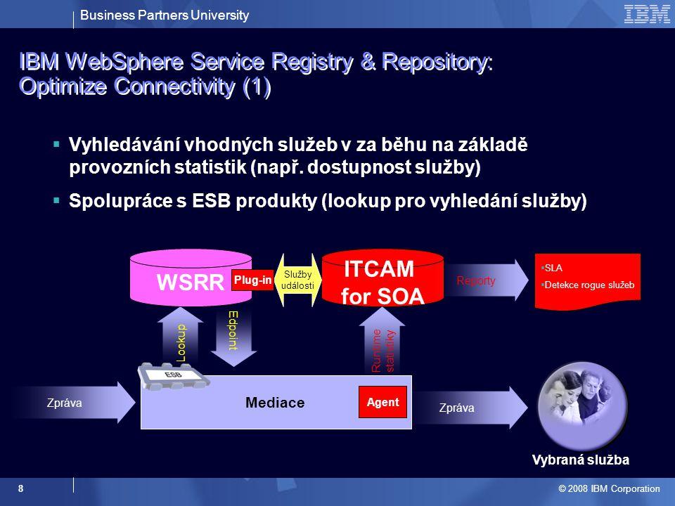 Business Partners University © 2008 IBM Corporation 9 WSRR IBM WebSphere Service Registry & Repository: Optimize Connectivity (2)  Vynucení politiky použití služby –Při použití každé služby v reálném světě je nutno dodržovat určitá pravidla, tak proč ne v SOA –Technologické politiky WS-SecurityPolicy –Digitální podpis, šifrování, tokeny pro autorizaci WS-ReliableMessagingPolicy Tivoli Composite Application Manager for SOA Monitor Services Propagace událostí a služeb Konfigurace služeb a politik jejich použití WebSphere DataPower SOA Appliance WSDL WS-Policy