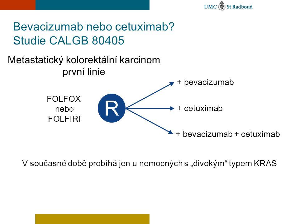 Bevacizumab nebo cetuximab? Studie CALGB 80405 R Metastatický kolorektální karcinom první linie FOLFOX nebo FOLFIRI + bevacizumab + cetuximab + bevaci